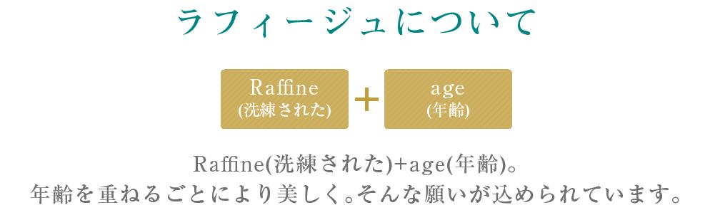 ラフィージュについて、Raffige(洗練された)+Age(年齢)。         年齢を重ねるごとにより美しく。そんな願いが込められています。
