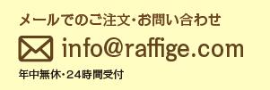 メールでのご注文・お問い合わせ、info@raffige.com、年中無休・24時間受付