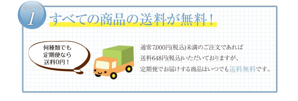 すべての商品の送料が無料!                 通常5,400円(税込)未満のご注文であれば     送料648円(税込)いただいておりますが、     定期便でお届けする商品はいつでも送料無料です。