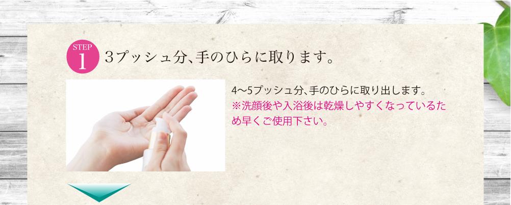 2〜3プッシュ分、手のひらに取り出します。 ※朝と夜、洗顔後、化粧水の後にお使い下さい。