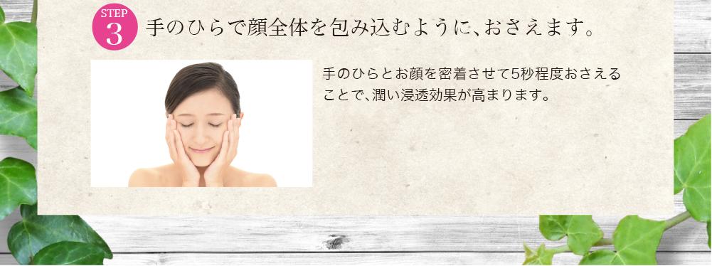手のひらで顔全体を包み込むように、おさえます。             手のひらとお顔を密着させて5秒程度おさえることで、潤い浸透効果が高まります。