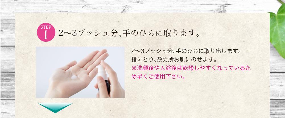 2〜3プッシュ分、手のひらに取ります。2〜3プッシュ分、手のひらに取り出します。 指にとり、数カ所お肌にのせます。 ※洗顔後や入浴後は乾燥しやすくなっているため早くご使用下さい。