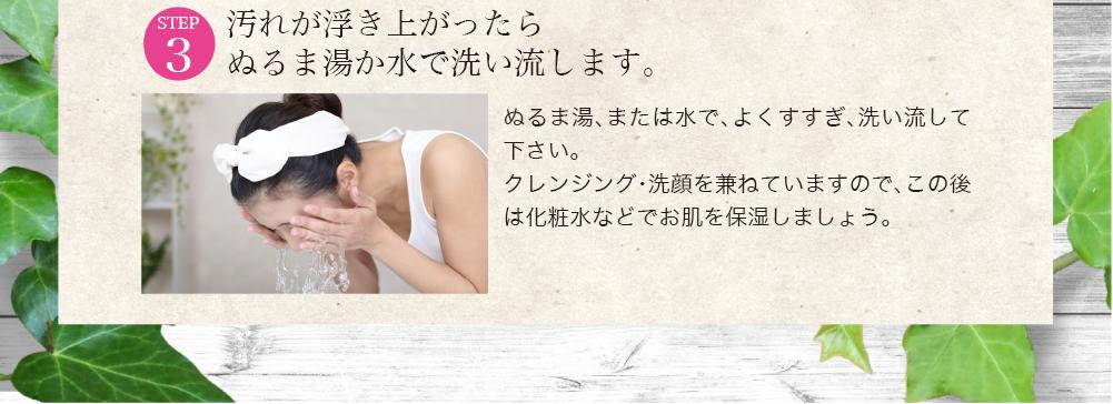 ぬるま湯、または水で、よくすすぎ、洗い流して下さい。クレンジング・洗顔を兼ねていますので、この後は化粧水などでお肌を保湿しましょう。