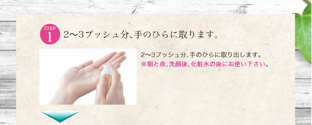 2〜3プッシュ分、手のひらに取ります。             2〜3プッシュ分、手のひらに取り出します。※朝と夜、洗顔後、化粧水の後にお使い下さい。